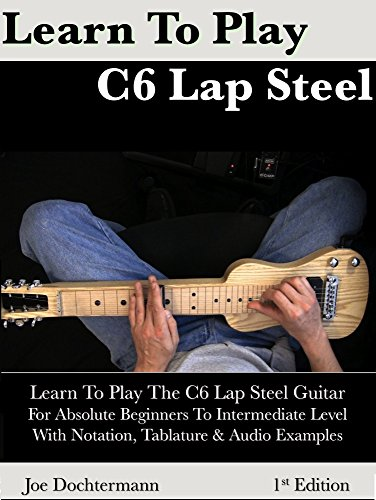 Learn To Play C6 Lap Steel Guitar - For Absolute Beginner to Intermediate Level, by Joe Dochtermann