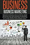BUSINESS:Business Marketing, Innovative Process How To Startup, Grow And Build Your New Business As Beginner, Step By Step Online Guide How To ... Startup, Grow And Build Business As Beginner)