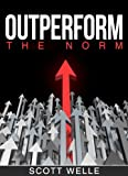 Outperform The Norm: Secrets for Creating a Future of Business and Life Success (Outperform The Norm Series)