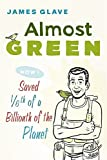 James Glave Almost Green: How I Saved 1/6th of a Billionth of the Planet