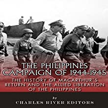 The Philippines Campaign of 1944-1945: The History of MacArthur's Return and the Allied Liberation of the Philippines (       UNABRIDGED) by Charles River Editors Narrated by Todd Van Linda