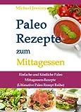 Paleo Rezepte zum Mittagessen: Einfache und K�stliche Paleo Mittagessen-Rezepte (Ultimative Paleo Rezept Reihe)