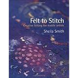 Felt to Stitch: Creative Felting for Textile Artistsby Sheila Smith