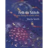 Felt to Stitch: Creative Felting for Textile Artistsby Sheila Smith