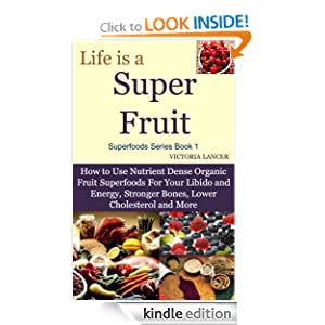 Life is a Super Fruit - How to Use Nutrient Dense Organic Superfruit For Your Libido and Energy, Stronger Bones, Lower Cholesterol and More (Superfoods Series)