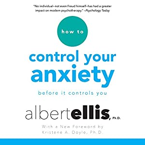 How to Control Your Anxiety: Before It Controls You Audiobook by Albert Ellis, Kristene A. Doyle - foreword Narrated by Tom Parks