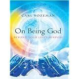 On Being God: Beyond Your Life's Purpose ~ Carl Bozeman