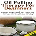 Oil Pulling Therapy for Beginners: Detoxify and Heal Your Mouth, Teeth, Gums & Body with Coconut Oil Through Natural Oil Pulling (       UNABRIDGED) by Lindsey Pylarinos Narrated by Millian Quinteros