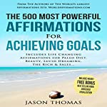 The 500 Most Powerful Affirmations for Achieving Goals: Includes Life Changing Affirmations for Paleo Diet, Beauty, Lucid Dreaming, the Rich & Sales | Jason Thomas