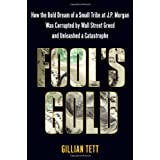 Fool's Gold: How the Bold Dream of a Small Tribe at J.P. Morgan Was Corrupted by Wall Street Greed and Unleashed a Catastrophe ~ Gillian Tett