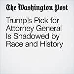Trump's Pick for Attorney General Is Shadowed by Race and History | Ellen Nakashima,Sari Horwitz