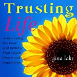 Trusting Life: Overcoming the Fear and Beliefs That Block Peace and Happiness | Gina Lake