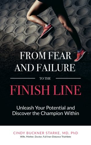 From Fear and Failure -- To the Finish Line: Unleash Your Potential, and Discover the Champion Within