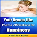 Your Dream Life: Positive Affirmations for Happiness (       UNABRIDGED) by Anandra Rose Narrated by Tony Pettit