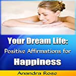 Your Dream Life: Positive Affirmations for Happiness | Anandra Rose
