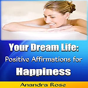 Your Dream Life: Positive Affirmations for Happiness Audiobook