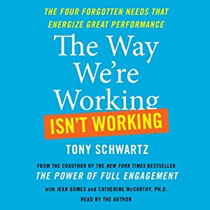 The Way We're Working Isn't Working: How Intense Focus and Frequent Renewal Fuel Great Performance | [Tony Schwartz, Jean Gomes]