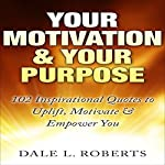 Your Motivation & Your Purpose: 102 Inspirational Quotes to Uplift, Motivate & Empower You | Dale L. Roberts