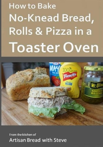How to Bake No-Knead Bread, Rolls & Pizza in a Toaster Oven: From the kitchen of Artisan Bread with Steve by Steve Gamelin
