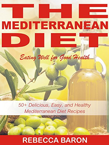The Mediterranean Diet, Eating Well for Good Health: 50+ Delicious, Easy, and Healthy Mediterranean Diet Recipes by Rebecca Baron