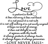 1 Corinthians 13:4-7 Love is patient, love is kind. It does not envy, it does not boast, it is not proud. It is not rude, it is not self-seeking, it is not easily angered, it keeps no record of wrongs. Love does not delight in evil but rejoices with the truth. It always protects, always trusts, always hopes, always perseveres religious wall quotes arts sayings vinyl decals