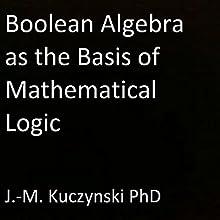 Boolean Algebra as the Basis of Mathematical Logic | Livre audio Auteur(s) : J.-M. Kuczynski Narrateur(s) : J.-M. Kuczynski