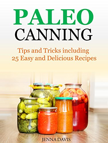Paleo Canning Tips and Tricks including 25 Easy and Delicious Recipes by Jenna Davis