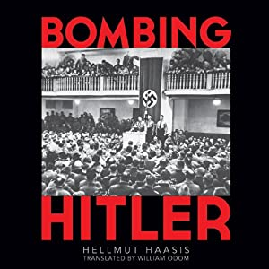 Bombing Hitler: The Story of the Man Who Almost Assassinated the Führer | [Hellmutt G. Haasis, Odom William (Translator)]