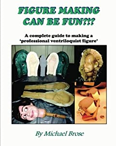 Figure Making Can Be Fun?!?: A complete guide to making a professional ventriloquist figure.