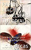 PAPIER MACHE JEWELLERY TUTORIAL: Learn to design your paper mache jewelry. (Papier Mache: practical tutorial for your creative crafts. Book 1)