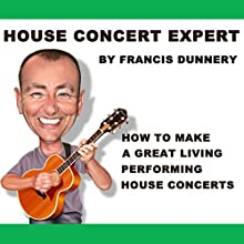 House Concert Expert: How to Make a Great Living Performing House Concerts (       UNABRIDGED) by Francis Dunnery Narrated by Francis Dunnery