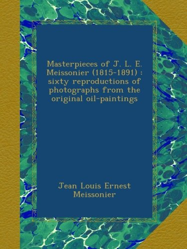 Masterpieces of J.L.E. Meissonier (1815-1891) : sixty reproductions of photographs from the original oil-paintings