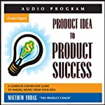 Product Idea to Product Success: A Complete Step-by-Step Guide to Making Money from Your Idea | Matthew Yubas