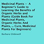 Medicinal Plants: A Beginner's Guide to Learning the Benefits of Organic Herbs and Plants | Barbara Glidewell