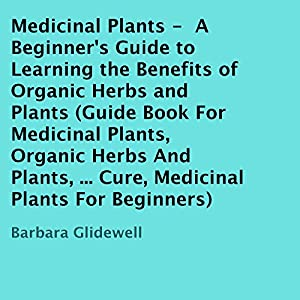 Medicinal Plants: A Beginner's Guide to Learning the Benefits of Organic Herbs and Plants Audiobook