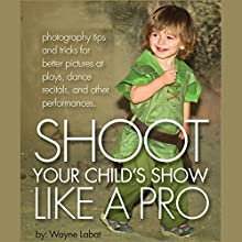 How to Shoot Your Child's Show like a Pro!: Photography Tips and Tricks for Better Pictures at Plays, Dance Recitals, and Other Performances. (       UNABRIDGED) by Wayne Labat Narrated by Nicole Surratt