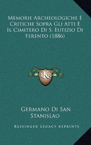 Memorie Archeologiche E Critiche Sopra Gli Atti E Il Cimitero Di S. Eutizio Di Ferento (1886)