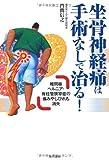 坐骨神経痛は手術なしで治る! ―椎間板ヘルニア・脊柱管狭窄症の痛みやしびれも消失
