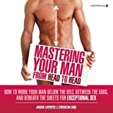 Mastering Your Man from Head to Head: The Girlfriend's Guide to Working a Penis and the Man Attached to It For Your Pleasure and Hisby Jordan LaRousse