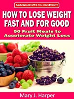 How to Lose Weight Fast and For Good - 50 Fruit Meals to Accelerate Weight Loss