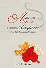 Amizade, Amor e Outras Confusões (Amores Confusos Livro 2)