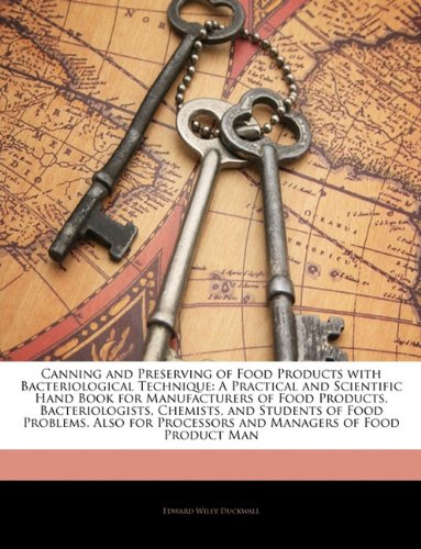 Canning and Preserving of Food Products with Bacteriological Technique: A Practical and Scientific Hand Book for Manufacturers of Food Products, ... Processors and Managers of Food Product Man by Edward Wiley Duckwall