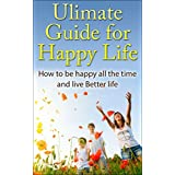 Happiness:Ultimate Guide for Happy Life: How to be Happy All the Time and Live better life  (Bonus Video Included FREE) (Happiness, Happiness project, ... a choice, Feel Good, Happiness Advantage) ~ Bob Smith