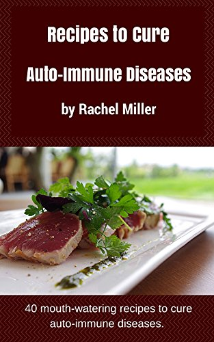 Recipes To Cure Auto-Immune Diseases: 40 mouth-watering recipes to cure auto-immune diseases by Rachel Miller