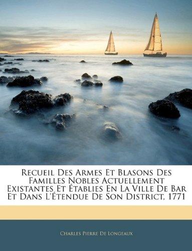 Recueil Des Armes Et Blasons Des Familles Nobles Actuellement Existantes Et Établies En La Ville De Bar Et Dans L'Étendue De Son District, 1771