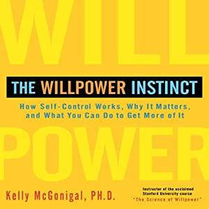 The Willpower Instinct: How Self-Control Works, Why It Matters, and What You Can Do to Get More of It | [Kelly McGonigal, Ph.D.]