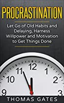 Procrastination: Let Go Of Old Habits And Delaying, Harness Willpower And Motivation To Get Things Done (efficiency, Execution, Focus, Productivity, Achieve Goals, Lazy, Prioritize)