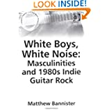 White Boys, White Noise: Masculinities And 1980s Indie Guitar Rock (Ashgate Popular and Folk Music) (Ashgate Popular...