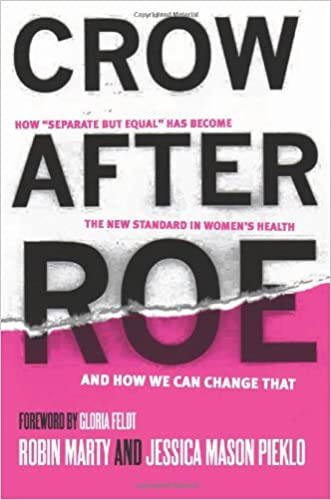 "Crow After Roe: How ""Separate But Equal"" Has Become the New Standard In Women?s Health And How We Can Change That written by Jessica Mason Pieklo"
