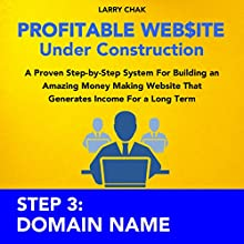 Profitable Website Under Construction - Step 3: Domain Name: A Proven Step-by-Step System for Building an Amazing Money Making Website That Generates Income for a Long Term (       UNABRIDGED) by Larry Chak Narrated by Robert Gazy